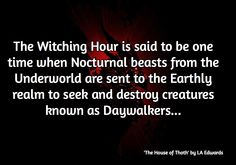 The Witching Hour is said to be one time when Nocturnal beasts from the Underworld are sent to the Earthly realm to seek and destroy creatures known as Daywalkers...  / 'The House of Thoth' by LA Edwards