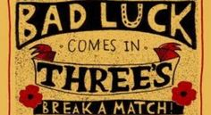 My Mom's grandmother often told her such superstitions. Mom always repeated them to me--not because they were true, but because it reminded her of her grandmother. Bad luck comes in threes. Deaths also happen in 3's.