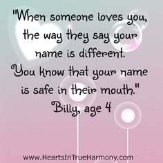 """""""When someone loves you, the way they say your name is different. You know that your name is safe in their mouth."""" ~Billy, age 4"""