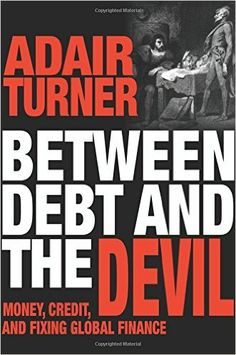 Between debt and the devil : money, credit, and fixing global finance / Adair Turner.    Princeton University Press, 2016