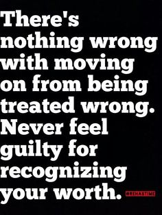 There's nothing wrong with moving on from being treated wrong. Never feel guilty for recognizing your worth.