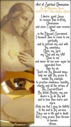 Act of Spiritual Communion By St Alphonsus Liguori Most Zealous Docto rI desire, good Jesus,to receive Thee in Holy Communion and since I cannot now receive Thee in the Blessed Sacrament,I beseech Thee to come to me spiritually. Daily Morning Prayer, Morning Prayers, Daily Prayer, Catholic Prayers Daily, Spiritual Prayers, Jesus Prayer, Prayer Book, Catholic Beliefs, Catholic Memes