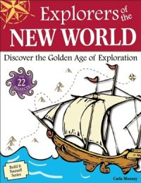 Explorers of the New World: Discover the Golden Age of Exploration With 22 Projects