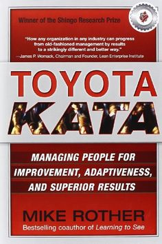 Toyota Kata: Managing People for Improvement, Adaptiveness and Superior Results Mike Rother