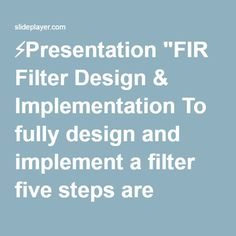 """⚡Presentation """"FIR Filter Design & Implementation To fully design and implement a filter five steps are required: (1)Filter specification (2)Coefficient calculation (3)Structure."""""""