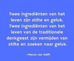 Twee ingrediënten van het leven zijn stilte en geluk. Twee ingrediënten van het leven van de traditionele denkgeest zijn vermijden van stilte en zoeken naar geluk. ~Marco van Delft