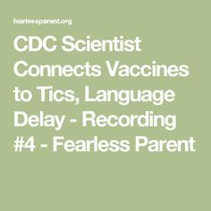 CDC Scientist Connects Vaccines to Tics, Language Delay - Recording #4 - Fearless Parent