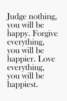Judge nothing, you will be happy. Forgive everything, you will be happier. Love everything, you will be happiest. Sri Chinmoy