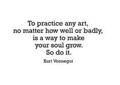 ''To practice any art, no matter how well or badly is a way to make your soul grow. So do it.'' Kurt Vonnegut