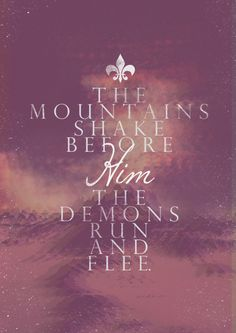 The mountains shake before Him...The demons run and flee. At the mention of the name King of Majesty. There is no power in hell, or any who can stand before the power and the presence of The Great I AM.