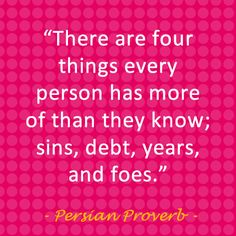 """There are four things every person has more of than they know; sins, debt, years and foes."" - Persian Proverb"