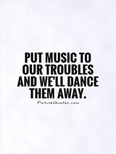 Put music to our troubles and we'll dance them away. Picture Quotes.