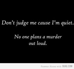 I'm always being judged because I'm quiet...just you wait! This reminds me of our friend George Haire...so great.