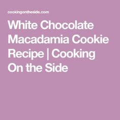 White Chocolate Macadamia Cookie Recipe | Cooking On the Side