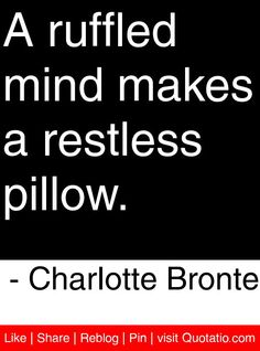 A ruffled mind makes a restless pillow. - Charlotte Bronte #quotes #quotations
