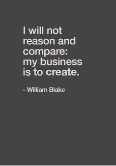 """""""I will not reason and compare: my business is to créate"""" William Blake. Words Quotes, Me Quotes, Motivational Quotes, Inspirational Quotes, Sayings, Wisdom Quotes, Great Quotes, Quotes To Live By, Einstein"""