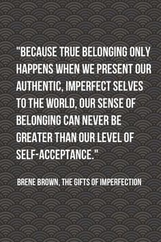 Self acceptance is tied to our sense of belonging.