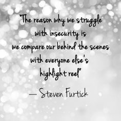 "Quote: ""The reason why we struggle with insecurity is we compare our behind the scenes with everyone else's highlight reel."" Lesson to learn: You may think everyone is better than you are, but you are only seeing the image they portray to others. Everyone has their own fears and weaknesses — after all, we're all human. Stop comparing yourself to others, because you'll always come up short."