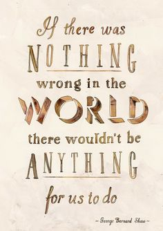"""If there was nothing wrong in the world there wouldn't be anything for us to do."""