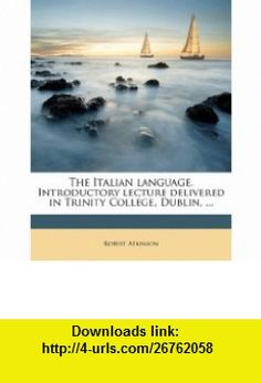The Italian language. Introductory lecture delivered in Trinity College, Dublin, ... (9781176477834) Robert Atkinson , ISBN-10: 1176477838  , ISBN-13: 978-1176477834 ,  , tutorials , pdf , ebook , torrent , downloads , rapidshare , filesonic , hotfile , megaupload , fileserve