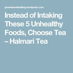 Instead of Intaking These 5 Unhealthy Foods, Choose Tea – Halmari Tea