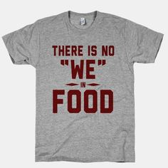 """There is No """"WE"""" in FOOD- on am not big on sharing! :)"""