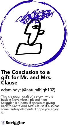 The Conclusion to a gift for Mr. and Mrs. Clause by adam hoyt (@naturalhigh102) https://scriggler.com/detailPost/story/53903 This is a rough draft of a story I wrote back in November. I placed it on Scriggler in 4 parts. It speaks of giving back to Santa And Mrs. Clause It also has some fantasy elements. I hope you enjoy it.