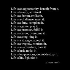 """Life is an opportunity, benefit from it. Life is beauty, admire it. Life is a dream, realize it. Life is a challenge, meet it. Life is a duty, complete it. Life is a game, play it. Life is a promise, fulfill it. Life is sorrow, overcome it. Life is a song, sing it. Life is a struggle, accept it. Life is a tragedy, confront it. Life is an adventure, dare it. Life is luck, make it. Life is too precious, do not destroy it. Life is life, fight for it.""  ― Mother Teresa"