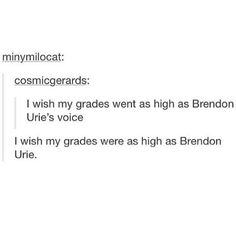 "Read ""I Wish My Grades Went As High As Brendon Urie's Voice"" from the story Panic! At The Disco Crack by -guilt_tripping- (livin' like larry) with 589 reads. Emo Bands, Music Bands, Rock Bands, Pop Punk, Music Stuff, My Music, Band Memes, Panic! At The Disco, Humor"