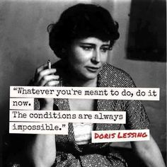 """Whatever you're meant to do, do it now. The conditions are always impossible."" - Doris Lessing"