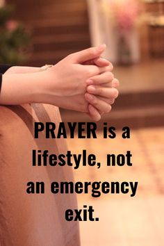 Prayer is a lifestyle, not an emergency exit.    A healthy prayer life is one of the best indicators of a healthy spiritual life because it is through prayer that a Christian develops a closer, more intimate relationship with God.   It is also said that a Christian who spends a considerable amount of time with God in prayer is more likely to experience God's blessings in all areas of his life.