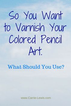 So You Want to Varnish Colored Pencil Art. What Should You Use?