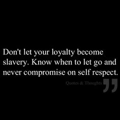 Don't let your loyalty become slavery. Know when to let go, never compromise on self respect.