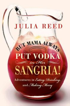 But Mama Always Put Vodka in Her Sangria!: Adventures in Eating, Drinking, and Making Merry by Julia Reed; $25.99 | Barnes & Noble