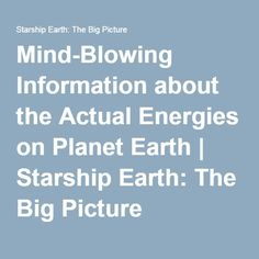 Mind-Blowing Information about the Actual Energies on Planet Earth | Starship Earth: The Big Picture