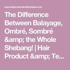 The Difference Between Balayage, Ombré, Sombré  & the Whole Shebang!   Hair Product & Technique Blog