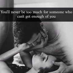 You Will Never Be Too Much For Someone Who Can't Get Enough Of You