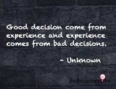 Good decisions come from experience and experience comes from bad decisions. - Unknown Quote