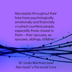 Narcissists throughout their lives have psychologically, emotionally and financially crushed countless people, especially those closest to them—their spouses, ex-spouses, siblings, children. by Linda Martinez-Lewi, Narcissist's Paranoid Core at http://thenarcissistinyourlife.com/narcissists-paranoid-core-7/. I know this from experience. Mick crushes whoever is dumb enough to fall in his trap.