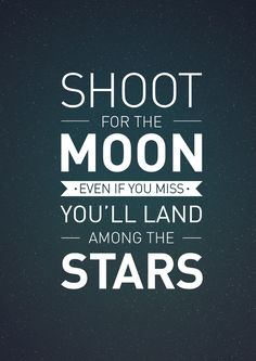 ": ""Shoot for the moon, because even if you miss you'll land among the stars."" -"