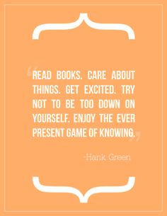 read books, care about things, get excited, try not to be too down on yourself, enjoy the ever present game of knowing.