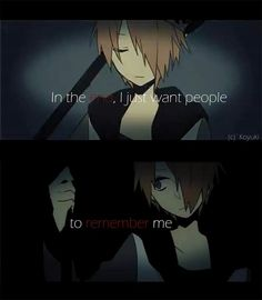 'I just want them to remember me, before my time stops... and I'll have to leave them all alone.. again....' -Kazaya