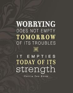 "Worrying Does Not Empty Tomorrow Of Its Troubles, It Empties Today Of Its Strength. -Corrie Ten Boom. Philippians 4:6 ""Do Not Worry"" Passage."