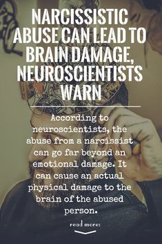 According to neuroscientists, the abuse from a narcissist can go far beyond an emotional damage. It can cause an actual physical damage to the brain of the abused person.
