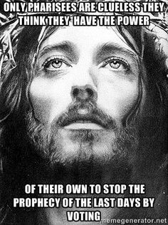 pharisees - Only pharisees are clueless they think they  have the power  of their own to stop the prophecy of the last days by voting