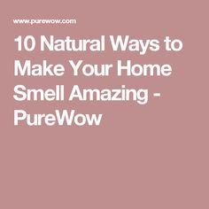10 Natural Ways to Make Your Home Smell Amazing - PureWow
