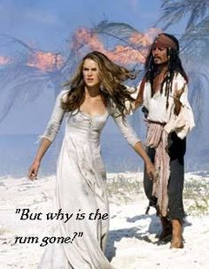 "Quote in Pirates of the Caribbean by Jack Sparrow... ""But why is the rum gone?""---A question one does not like to have to ask."
