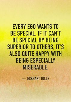 """""""Every ego wants to be special. If it can't be special by being superior to others, it's also quite happy with being especially miserable."""" — Eckhart Tolle"""