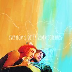 Eternal sunshine of a spotless mind. Everybody's gotta learn sometimes.  Made by symulakrum.tumblr.com