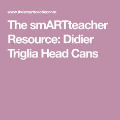 The smARTteacher Resource: Didier Triglia Head Cans